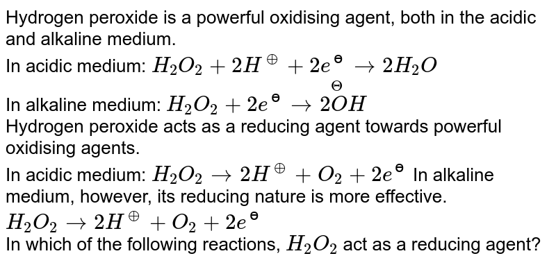 Hydrogen peroxide is a powerful oxidising  agent, both in the acidic and alkaline medium. <br> In acidic medium: `H_(2)O_(2)+2H^(o+)+2e^(ɵ)to2H_(2)O` <br> In alkaline medium:  `H_(2)O_(2)+2e^(ɵ)to2overset(Theta)(O)H` <br> Hydrogen peroxide acts as a reducing agent towards powerful oxidising agents. <br> In acidic medium: `H_(2)O_(2)to2H^(o+)+O_(2)+2e^(ɵ)`  In alkaline medium, however, its reducing nature is more effective. <br> `H_(2)O_(2)to2H^(o+)+O_(2)+2e^(ɵ)`  <br> In which of the following reactions, `H_2O_2` act as a reducing agent?