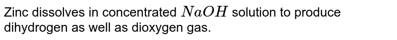 Zinc dissolves in concentrated `NaOH` solution to produce dihydrogen as well as dioxygen gas.