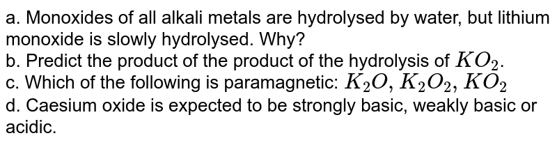 a. Monoxides of all alkali metals are hydrolysed by water, but lithium monoxide is slowly hydrolysed. Why? <br> b. Predict the product of the product of the hydrolysis of `KO_(2)`. <br> c. Which of the following is paramagnetic:  `K_(2)O, K_(2)O_(2), KO_(2)` <br> d. Caesium oxide is expected to be strongly basic, weakly basic or acidic.