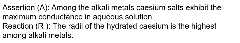 Assertion (A): Among the alkali metals caesium salts exhibit the maximum conductance in aqueous solution. <br> Reaction (R ): The radii of the hydrated caesium is the highest among alkali metals.