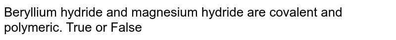 Beryllium hydride and magnesium hydride are covalent and <br> polymeric. True or False