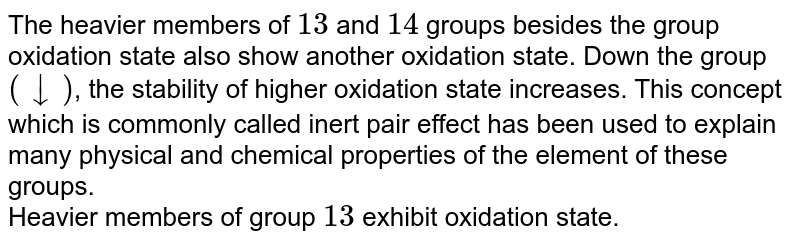The heavier members of `13` and `14` groups besides the group oxidation state also show another oxidation state. Down the group `(darr)`, the stability of higher oxidation state increases. This concept which is commonly called inert pair effect has been used to explain many physical and chemical properties of the element of these groups. <br> Heavier members of group `13` exhibit oxidation state.