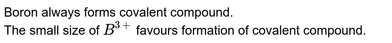 Boron always forms covalent compound. <br> The small size of `B^(3+)` favours formation of covalent compound.