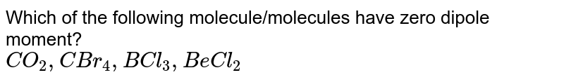 Which of the following molecule/molecules have zero dipole moment? <br> `CO_(2),CBr_(4),BCl_(3),BeCl_(2)`