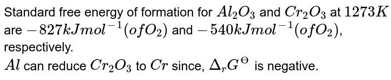 Standard free energy of formation for `Al_(2)O_(3)` and `Cr_(2)O_(3)` at `1273 K` are `-827 kJ mol^(-1) (of O_(2))` and `-540 kJ mol^(-1) (of O_(2))`, respectively. <br> `Al` can reduce `Cr_(2)O_(3)` to `Cr` since, `Delta_(r) G^(Ө)` is negative.