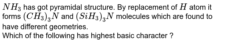 `NH_3` has got pyramidal structure. By replacement of `H` atom it forms `(CH_3)_3 N` and `(SiH_3)_3 N` molecules which are found to have different geometries. <br> Which of the following has highest basic character ?