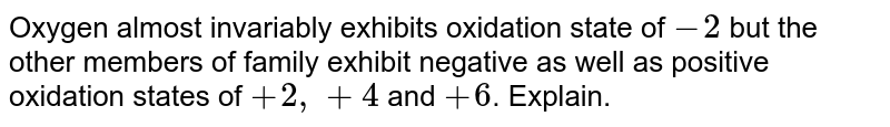 Oxygen almost invariably exhibits oxidation state of `-2` but the other members of family exhibit negative as well as positive oxidation states of `+2, + 4` and `+6`. Explain.