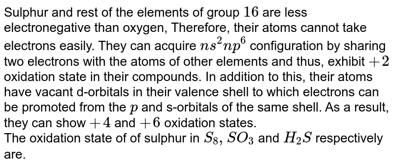 Sulphur and rest of the elements of group `16` are less electronegative than oxygen, Therefore, their atoms cannot take electrons easily. They can acquire `ns^2 np^6` configuration by sharing two electrons with the atoms of other elements and thus, exhibit `+2` oxidation state in their compounds. In addition to this, their atoms have vacant d-orbitals in their valence shell to which electrons can be promoted from the `p` and s-orbitals of the same shell. As a result, they can show `+4` and `+ 6` oxidation states. <br> The oxidation state of of sulphur in `S_8, SO_3` and `H_2 S` respectively are.