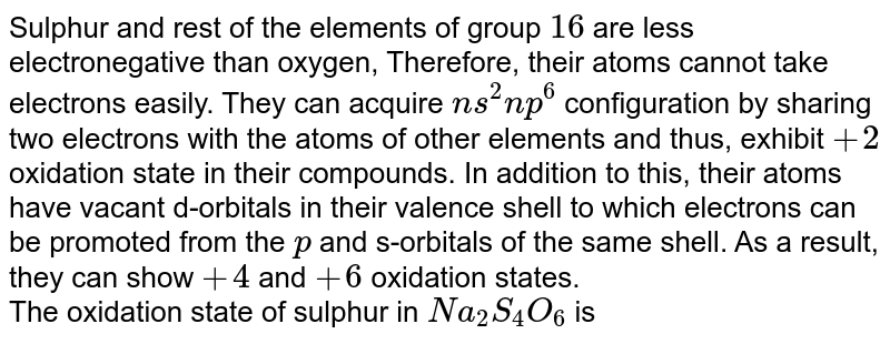 Sulphur and rest of the elements of group `16` are less electronegative than oxygen, Therefore, their atoms cannot take electrons easily. They can acquire `ns^2 np^6` configuration by sharing two electrons with the atoms of other elements and thus, exhibit `+2` oxidation state in their compounds. In addition to this, their atoms have vacant d-orbitals in their valence shell to which electrons can be promoted from the `p` and s-orbitals of the same shell. As a result, they can show `+4` and `+ 6` oxidation states. <br> The oxidation state of sulphur in `Na_2 S_4 O_6` is