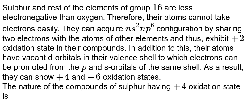 Sulphur and rest of the elements of group `16` are less electronegative than oxygen, Therefore, their atoms cannot take electrons easily. They can acquire `ns^2 np^6` configuration by sharing two electrons with the atoms of other elements and thus, exhibit `+2` oxidation state in their compounds. In addition to this, their atoms have vacant d-orbitals in their valence shell to which electrons can be promoted from the `p` and s-orbitals of the same shell. As a result, they can show `+4` and `+ 6` oxidation states. <br> The nature of the compounds of sulphur having `+4` oxidation state is