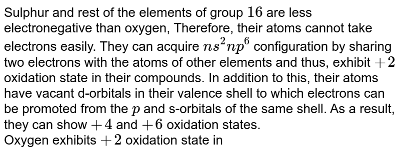 Sulphur and rest of the elements of group `16` are less electronegative than oxygen, Therefore, their atoms cannot take electrons easily. They can acquire `ns^2 np^6` configuration by sharing two electrons with the atoms of other elements and thus, exhibit `+2` oxidation state in their compounds. In addition to this, their atoms have vacant d-orbitals in their valence shell to which electrons can be promoted from the `p` and s-orbitals of the same shell. As a result, they can show `+4` and `+ 6` oxidation states. <br> Oxygen exhibits `+2` oxidation state in