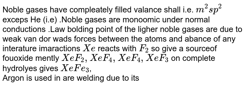 Noble gases have compleately filled valance shall i.e. `m^(2)sp^(2)` exceps He (i.e) .Noble gases are monoomic under normal conductions .Law  bolding point of the ligher noble  gases are due to weak van dor wads  forces between the atoms and abance of any interature imaractions `Xe` reacts with `F_(2)` so give a sourceof fouoxide mently `XeF_(2),XeF_(4),XeF_(4),XeF_(3)` on complete hydrolyes gives `XeFe_(3)`, <br> Argon is used in are welding due to its