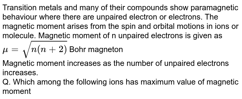Transition metals and many of their compounds show paramagnetic behaviour where there are unpaired electron or electrons. The magnetic moment arises from the spin and orbital motions in ions or molecule. Magnetic moment of n unpaired electrons is given as <br> `mu=sqrt(n(n+2))` Bohr magneton <br> Magnetic moment increases as the number of unpaired electrons increases. <br> Q. Which among the following ions has maximum value of magnetic moment