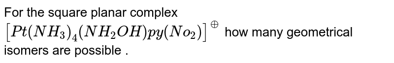 For the square planar complex `[Pt(NH_(3))_(4)(NH_(2)OH)py(No_(2))]^(o+)` how many geometrical isomers are possible .