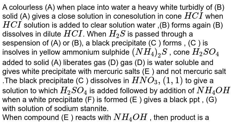A colourless (A) when place into water a heavy white turbidly of (B) solid (A) gives a close solution in conesolution in cone `HCI` when `HCI` solution is added to clear solution water ,(B) forms again (B) dissolves in dilute `HCI`. When `H_(2)S` is passed through a sespension of (A) or (B), a black precipitate (C ) forms , (C ) is insolves in yellow ammonium sulphide `(NH_(4))_(2)S` , cone `H_(2)SO_(4)` added to solid (A) liberates gas (D) gas (D) is water soluble and gives white precipitate with mercuric salts (E ) and not mercuric salt .The black precipitate (C ) dissolves in `HNO_(3), (1,1)` to give a solution to which `H_(2)SO_(4)` is added followed by addition of `NH_(4)OH` when a white precipitate (F) is formed (E ) gives a black  ppt , (G) with solution  of sodium stannite. <br> When compound (E ) reacts with `NH_(4)OH` , then  product is a