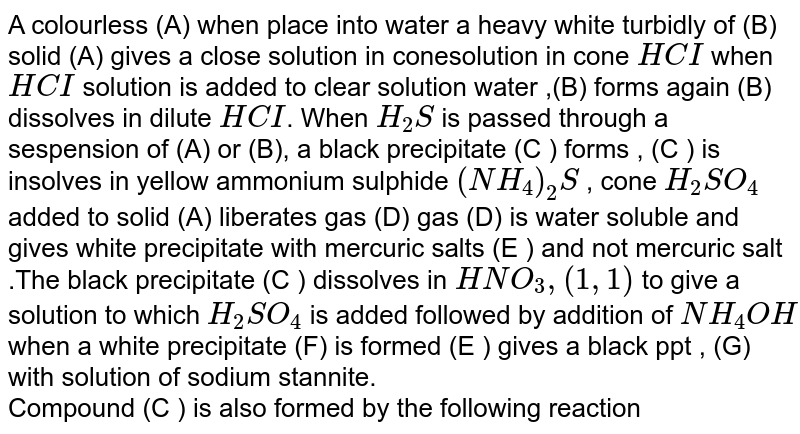 A colourless (A) when place into water a heavy white turbidly of (B) solid (A) gives a close solution in conesolution in cone `HCI` when `HCI` solution is added to clear solution water ,(B) forms again (B) dissolves in dilute `HCI`. When `H_(2)S` is passed through a sespension of (A) or (B), a black precipitate (C ) forms , (C ) is insolves in yellow ammonium sulphide `(NH_(4))_(2)S` , cone `H_(2)SO_(4)` added to solid (A) liberates gas (D) gas (D) is water soluble and gives white precipitate with mercuric salts (E ) and not mercuric salt .The black precipitate (C ) dissolves in `HNO_(3), (1,1)` to give a solution to which `H_(2)SO_(4)` is added followed by addition of `NH_(4)OH` when a white precipitate (F) is formed (E ) gives a black  ppt , (G) with solution  of sodium stannite. <br> Compound (C ) is also  formed  by the following reaction