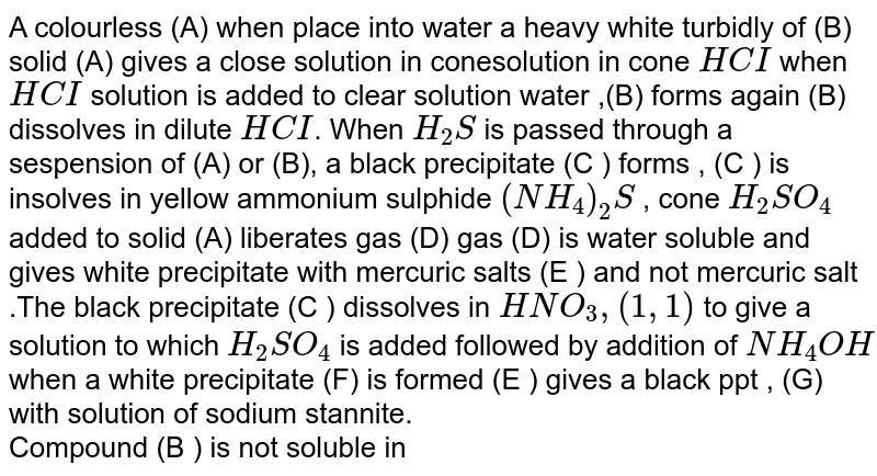 A colourless (A) when place into water a heavy white turbidly of (B) solid (A) gives a close solution in conesolution in cone `HCI` when `HCI` solution is added to clear solution water ,(B) forms again (B) dissolves in dilute `HCI`. When `H_(2)S` is passed through a sespension of (A) or (B), a black precipitate (C ) forms , (C ) is insolves in yellow ammonium sulphide `(NH_(4))_(2)S` , cone `H_(2)SO_(4)` added to solid (A) liberates gas (D) gas (D) is water soluble and gives white precipitate with mercuric salts (E ) and not mercuric salt .The black precipitate (C ) dissolves in `HNO_(3), (1,1)` to give a solution to which `H_(2)SO_(4)` is added followed by addition of `NH_(4)OH` when a white precipitate (F) is formed (E ) gives a black  ppt , (G) with solution  of sodium stannite. <br> Compound (B ) is not soluble in