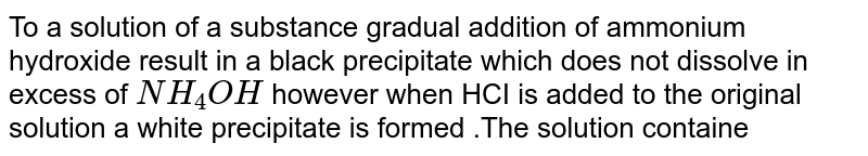 To a solution  of a substance gradual addition of ammonium  hydroxide  result in a black precipitate which  does not  dissolve in excess of `NH_(4)OH` however when HCI is added to the original solution a white precipitate is  formed .The solution  containe