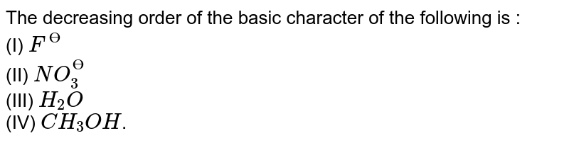 The decreasing order of the basic character of the following is : <br> (I) `F^(Ө)` <br> (II) `NO_3^(Ө)` <br> (III) `H_2 O` <br> (IV) `CH_3 OH`.