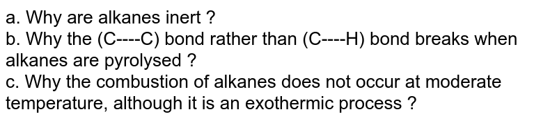 a.  Why are alkanes inert ? <br> b.  Why the (C----C) bond rather than (C----H) bond breaks when alkanes are pyrolysed ? <br> c.  Why the combustion of alkanes does not occur at moderate temperature, although it is an exothermic process ?
