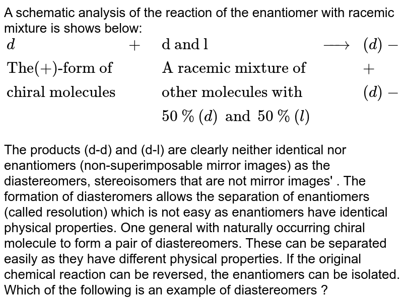 """A schematic analysis of the reaction of the enantiomer with racemic mixture is shows below: <br> `{:(d,+,""""d and l"""",rarr,(d)-(d)),(""""The(+)-form of"""",,""""A racemic mixture of"""",,+),(""""chiral molecules"""",,""""other molecules with"""",,(d)-(l)),(,,50%(d) and 50%(l),,):}` <br> The products (d-d) and (d-l) are clearly neither identical nor enantiomers (non-superimposable mirror images) as the diastereomers, stereoisomers that are not mirror images' .  The formation of diasteromers allows the separation of enantiomers (called resolution) which is not easy as enantiomers have identical physical properties. One general with naturally occurring chiral molecule to form a pair of diastereomers. These can be separated easily as they have different physical properties. If the original chemical reaction can be reversed, the enantiomers can be isolated. <br>  Which of the following is an example of diastereomers ?"""