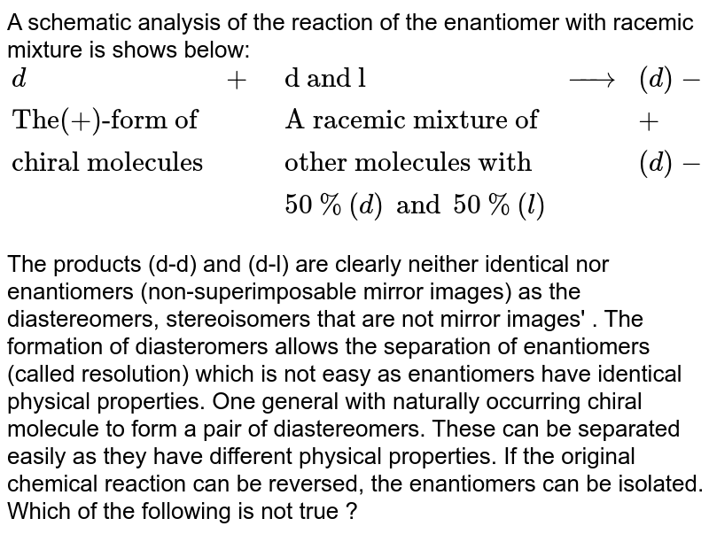 """A schematic analysis of the reaction of the enantiomer with racemic mixture is shows below: <br>  `{:(d,+,""""d and l"""",rarr,(d)-(d)),(""""The(+)-form of"""",,""""A racemic mixture of"""",,+),(""""chiral molecules"""",,""""other molecules with"""",,(d)-(l)),(,,50%(d) and 50%(l),,):}` <br> The products (d-d) and (d-l) are clearly neither identical nor enantiomers (non-superimposable mirror images) as the diastereomers, stereoisomers that are not mirror images' .  The formation of diasteromers allows the separation of enantiomers (called resolution) which is not easy as enantiomers have identical physical properties. One general with naturally occurring chiral molecule to form a pair of diastereomers. These can be separated easily as they have different physical properties. If the original chemical reaction can be reversed, the enantiomers can be isolated. <br>  Which of the following is not true ?"""