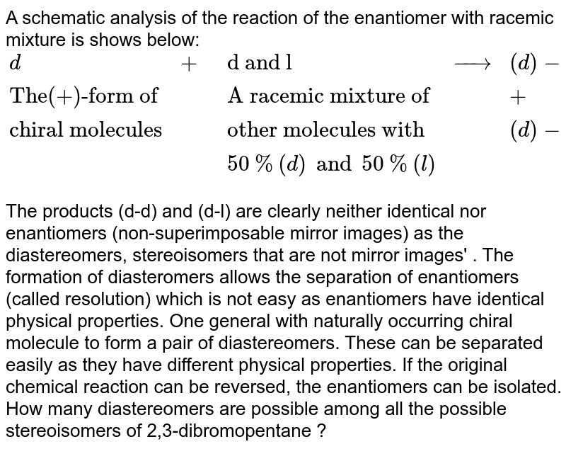"""A schematic analysis of the reaction of the enantiomer with racemic mixture is shows below: <br>  `{:(d,+,""""d and l"""",rarr,(d)-(d)),(""""The(+)-form of"""",,""""A racemic mixture of"""",,+),(""""chiral molecules"""",,""""other molecules with"""",,(d)-(l)),(,,50%(d) and 50%(l),,):}` <br> The products (d-d) and (d-l) are clearly neither identical nor enantiomers (non-superimposable mirror images) as the diastereomers, stereoisomers that are not mirror images' .  The formation of diasteromers allows the separation of enantiomers (called resolution) which is not easy as enantiomers have identical physical properties. One general with naturally occurring chiral molecule to form a pair of diastereomers. These can be separated easily as they have different physical properties. If the original chemical reaction can be reversed, the enantiomers can be isolated. <br>  How many diastereomers are possible among all the possible stereoisomers of 2,3-dibromopentane ?"""