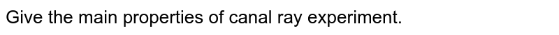 Give the main properties of canal ray experiment.