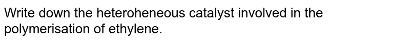 Write down the heteroheneous catalyst involved in the polymerisation of ethylene.