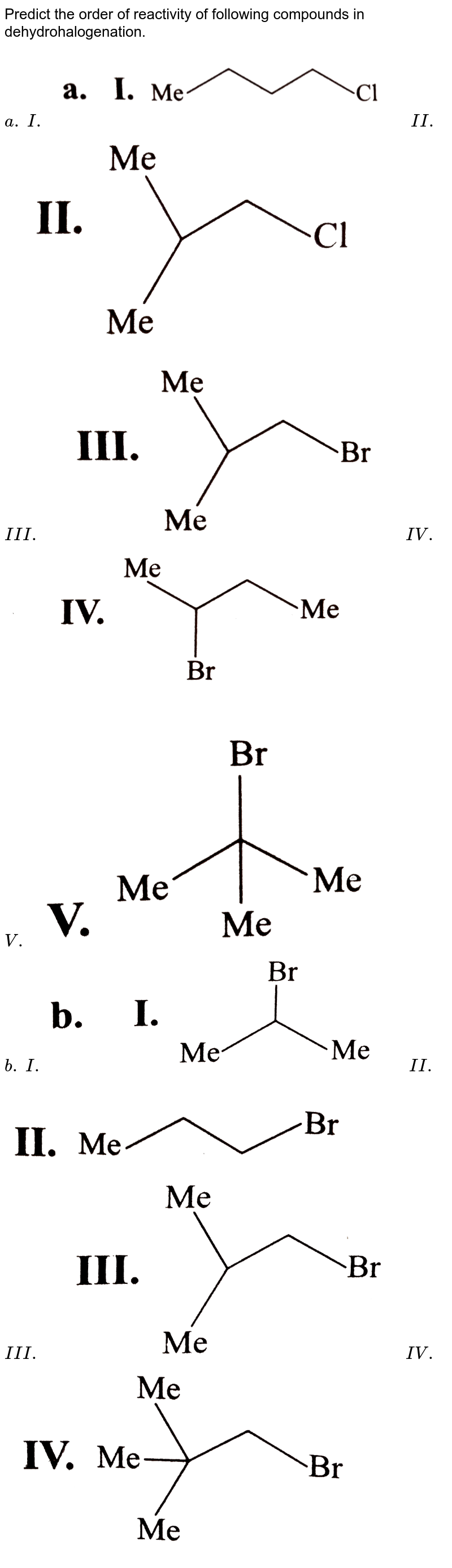 """Predict the order of reactivity of following compounds in dehydrohalogenation.  <br> `a.`  `I. `  <img src=""""https://d10lpgp6xz60nq.cloudfront.net/physics_images/KSV_ORG_P1_C07_S01_014_Q01.png"""" width=""""80%"""">  `II.`  <img src=""""https://d10lpgp6xz60nq.cloudfront.net/physics_images/KSV_ORG_P1_C07_S01_014_Q02.png"""" width=""""80%""""> <br> `III.` <img src=""""https://d10lpgp6xz60nq.cloudfront.net/physics_images/KSV_ORG_P1_C07_S01_014_Q03.png"""" width=""""80%"""">  `IV.`  <img src=""""https://d10lpgp6xz60nq.cloudfront.net/physics_images/KSV_ORG_P1_C07_S01_014_Q04.png"""" width=""""80%"""">  <br> `V.` <img src=""""https://d10lpgp6xz60nq.cloudfront.net/physics_images/KSV_ORG_P1_C07_S01_014_Q05.png"""" width=""""80%""""> <br> `b.` `I.`  <img src=""""https://d10lpgp6xz60nq.cloudfront.net/physics_images/KSV_ORG_P1_C07_S01_014_Q06.png"""" width=""""80%"""">   `II.` <img src=""""https://d10lpgp6xz60nq.cloudfront.net/physics_images/KSV_ORG_P1_C07_S01_014_Q07.png"""" width=""""80%"""">  <br> `III.` <img src=""""https://d10lpgp6xz60nq.cloudfront.net/physics_images/KSV_ORG_P1_C07_S01_014_Q08.png"""" width=""""80%"""">   `IV.`  <img src=""""https://d10lpgp6xz60nq.cloudfront.net/physics_images/KSV_ORG_P1_C07_S01_014_Q09.png"""" width=""""80%"""">"""