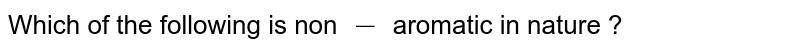 Which of the following is non `-` aromatic in nature ?