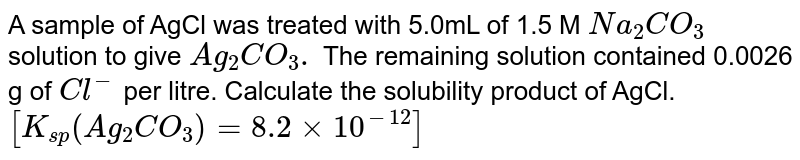 A sample of AgCl was treated with 5.0mL of 1.5 M `Na_(2)CO_(3)` solution to give `Ag_(2)CO_(3).` The remaining solution contained 0.0026 g of `Cl^(-)` per litre. Calculate the solubility product of AgCl. `[K_(sp) (Ag_(2)CO_(3))=8.2 xx 10^(-12)]`
