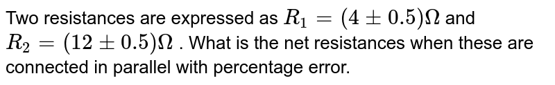 Two resistances are expressed as `R_1=(4 +_0.5)` Omega and `R_2 =(12 +_0.5) Omega` . What is the net resistances when these are connected in parallel with percentage error.