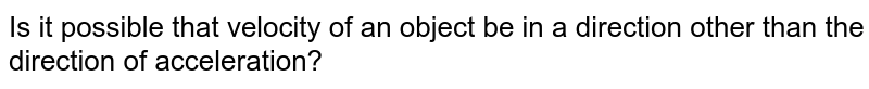 Is it possible that velocity of an object be in a direction other than the direction of acceleration?