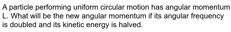 A particle performing uniform circular motion has angular momentum L. What will be the new angular momentum if its angular frequency is doubled and its kinetic energy is halved.