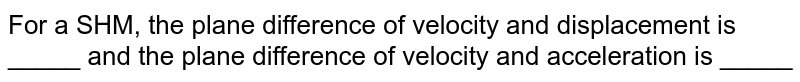 For a SHM, the plane difference of velocity and displacement is _____ and the plane difference of velocity and acceleration is _____