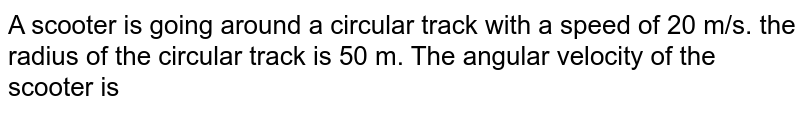 A scooter is going around a circular track with a speed of 20 m/s. the radius of the circular track is 50 m. The angular velocity of the scooter is