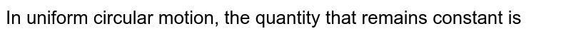 In uniform circular motion, the quantity that remains constant is