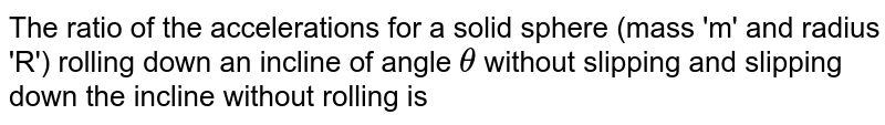 The ratio of the accelerations for a solid sphere (mass 'm' and radius 'R') rolling down an incline of angle `theta` without slipping and slipping down the incline without rolling is