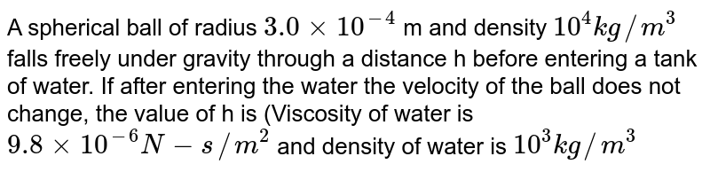 A spherical ball of radius `3.0 xx 10^(-4)` m and density `10^4 kg//m^3` falls freely under gravity through a distance h before entering a tank of water. If after entering the water the velocity of the ball does not change, the value of h is (Viscosity of water is `9.8 xx 10^(-6) N-s//m^2` and density of water is `10^3 kg//m^3`