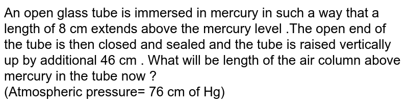 An open glass tube is immersed in mercury in such a way that a length of 8 cm extends above the mercury level .The open end of the tube is then closed and sealed and the tube is raised vertically up by additional 46 cm . What will be length of the air column above mercury in the tube now ?<br>(Atmospheric pressure= 76 cm of Hg)
