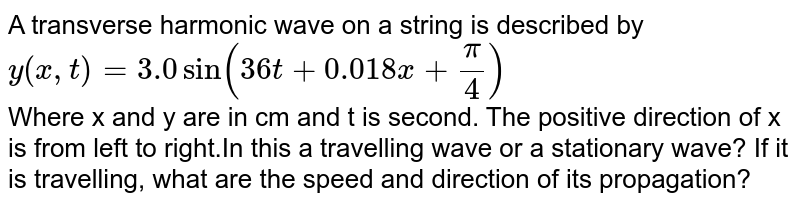 A transverse harmonic wave on a string is described by <br>`y(x,t)=3.0 sin(36t+0.018x+pi/4)`<br> Where x and y are in cm and t is second. The positive direction of x is from left to right.In this a travelling wave or a stationary wave? If it is travelling, what are the speed and direction of its propagation?