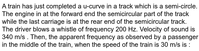 A train has just completed a u-curve in a track which is a semi-circle. The engine in at the forward end the semicircular part of the track while the last carriage is at the rear end of the semicircular track. The driver blows a whistle of frequency 200 Hz. Velocity of sound is 340 m/s . Then, the apparent frequency as observed by a passenger in the middle of the train, when the speed of the train is 30 m/s is :