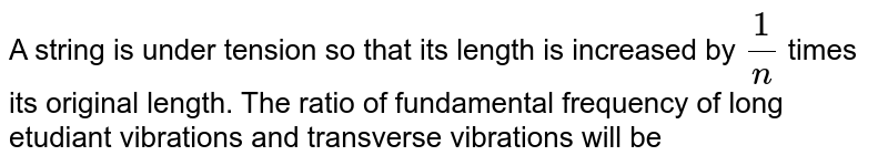 A string is under tension so that its length is increased by `1/n` times its original length. The ratio of fundamental frequency of long etudiant vibrations and transverse vibrations will be