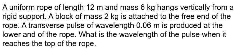 A uniform rope of length 12 m and mass 6 kg hangs vertically from a rigid support. A block of mass 2 kg is attached to the free end of the rope. A transverse pulse of wavelength 0.06 m is produced at the lower and of the rope. What is the wavelength of the pulse when it reaches the top of the rope.