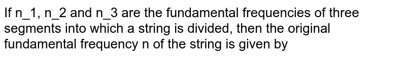 If n_1, n_2 and n_3 are the fundamental frequencies of three segments into which a string is divided, then the original fundamental frequency n of the string is given by