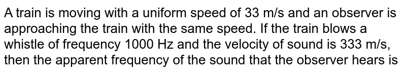 A train is moving with  a uniform speed of 33 m/s and an observer is approaching the train with the same speed. If the train blows a whistle of frequency 1000 Hz and the velocity of sound is 333 m/s, then the apparent frequency of the sound that the observer hears is