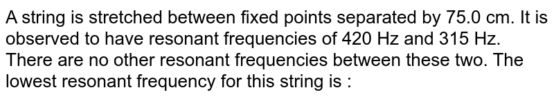 A string is stretched between fixed points separated by 75.0 cm. It is observed to have resonant frequencies of 420 Hz and 315 Hz. There are no other resonant frequencies between these two. The lowest resonant frequency for this string is :