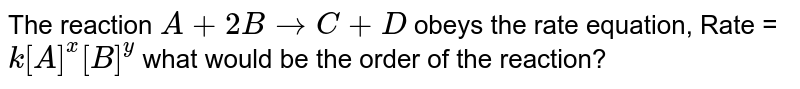 The reaction `A+ 2B to C + D` obeys the rate equation, Rate = `k[A]^x[B]^y` what would be the order of the reaction?