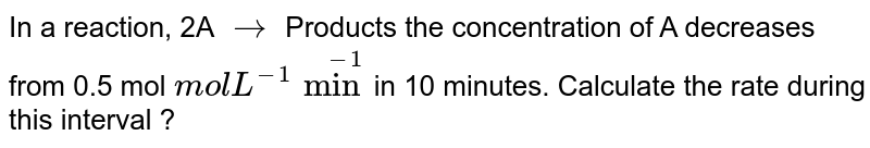 In a reaction, 2A `to` Products the concentration of A decreases from 0.5 mol `mol L^-1 min^-1`in 10 minutes. Calculate the rate during this interval ?